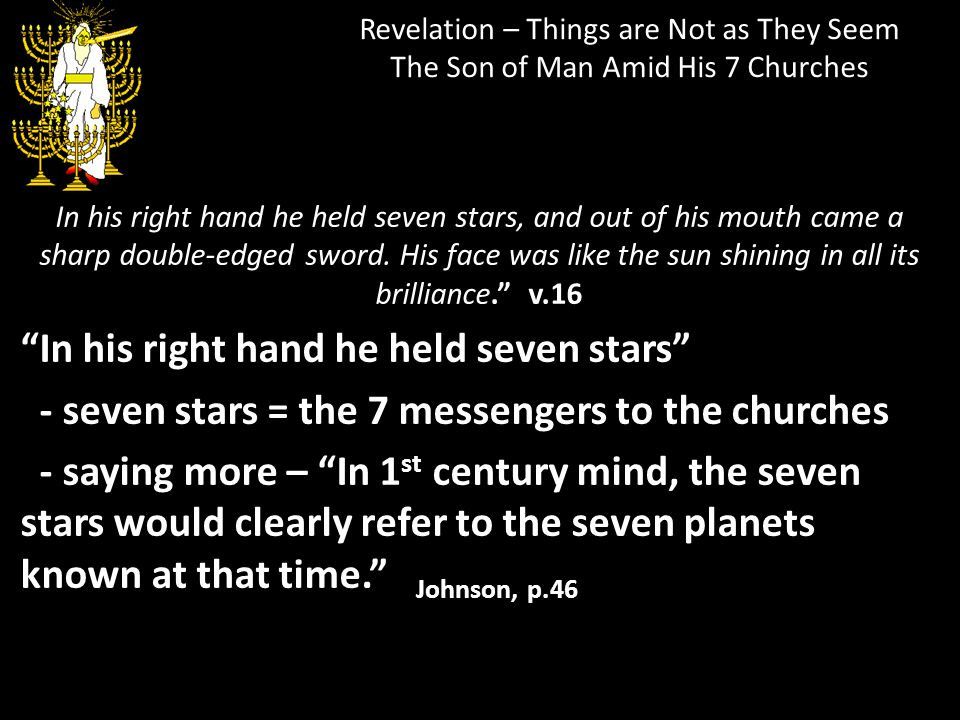 Revelation – Things are Not as They Seem The Son of Man Amid His 7 Churches In his right hand he held seven stars, and out of his mouth came a sharp d