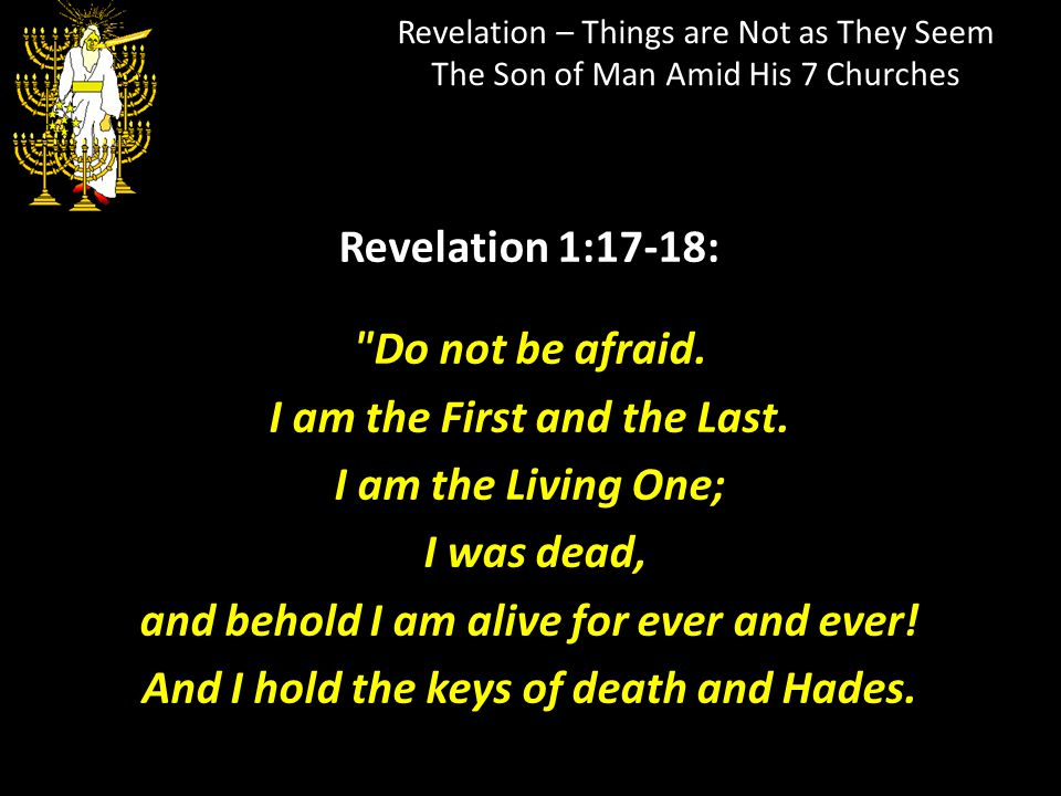Revelation – Things are Not as They Seem The Son of Man Amid His 7 Churches Revelation 1:17-18:
