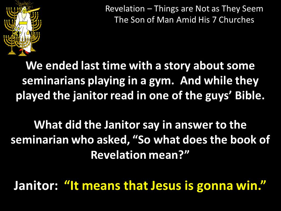 Revelation – Things are Not as They Seem The Son of Man Amid His 7 Churches We ended last time with a story about some seminarians playing in a gym. A