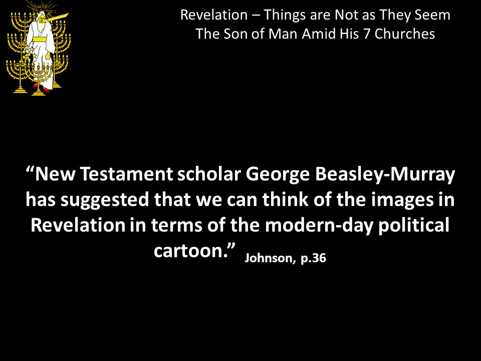 Revelation – Things are Not as They Seem The Son of Man Amid His 7 Churches New Testament scholar George Beasley-Murray has suggested that we can thin