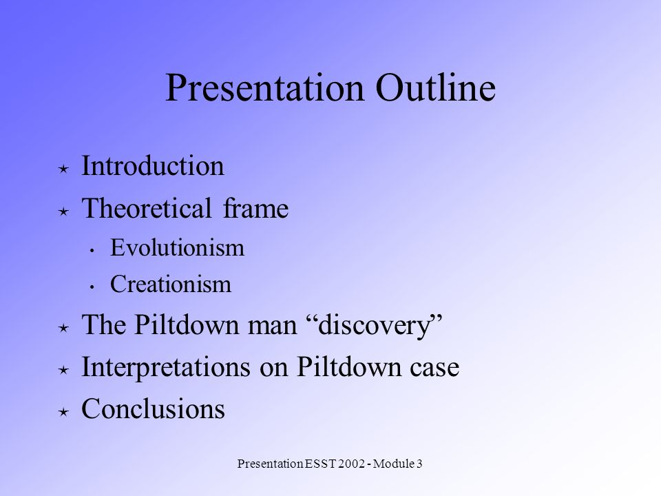 Presentation ESST 2002 - Module 3 Presentation Outline Introduction Theoretical frame Evolutionism Creationism The Piltdown man discovery Interpretations on Piltdown case Conclusions
