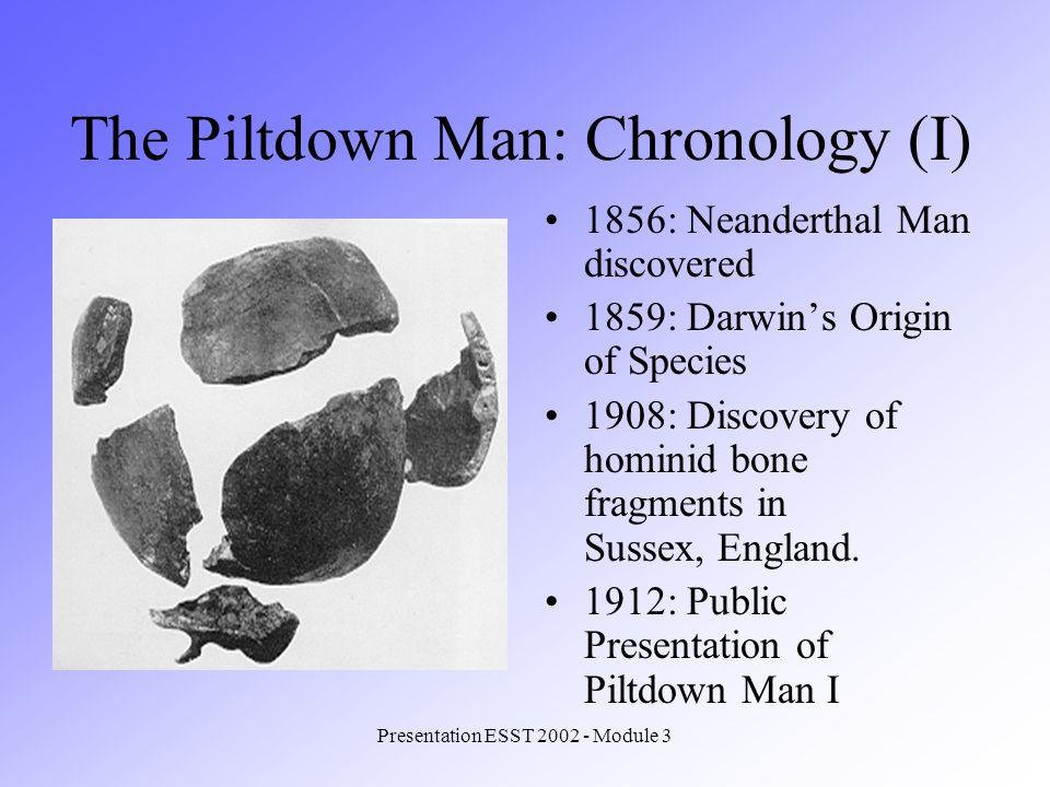 Presentation ESST 2002 - Module 3 1917: Discovery of Piltdown Man II 1925: Reports on errors in Piltdown case (ignored) 1949: Fluorine Test on Piltdown Bones 1953: Exposure of the Hoax: Bones were fixed up.