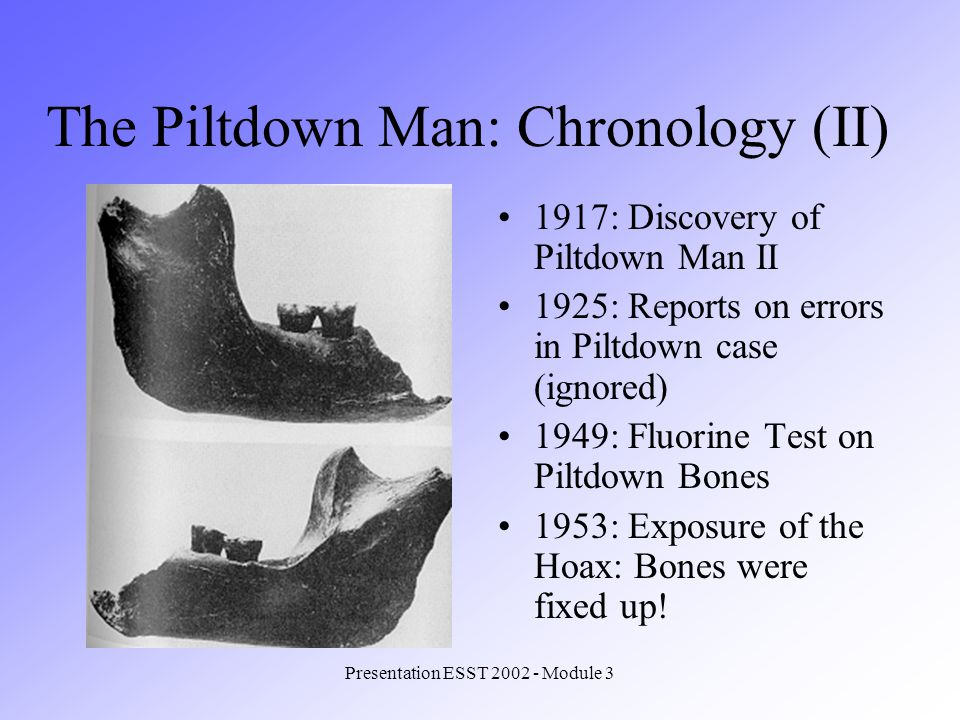 Presentation ESST 2002 - Module 3 1917: Discovery of Piltdown Man II 1925: Reports on errors in Piltdown case (ignored) 1949: Fluorine Test on Piltdown Bones 1953: Exposure of the Hoax: Bones were fixed up.