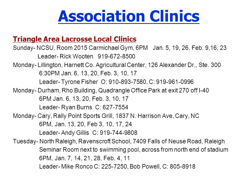 Association Clinics Triangle Area Lacrosse Local Clinics Sunday- NCSU, Room 2015 Carmichael Gym, 6PM Jan. 5, 19, 26, Feb. 9,16, 23 Leader- Rick Wooten