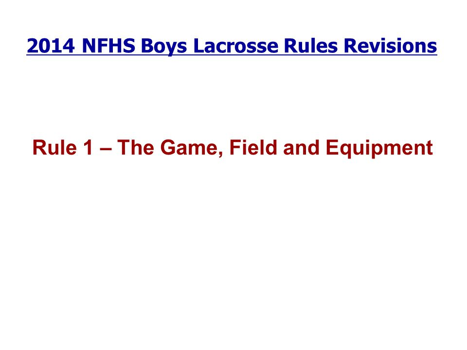 2014 NFHS Boys Lacrosse Rules Revisions Rule 1 – The Game, Field and Equipment