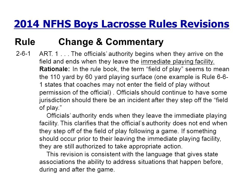 2014 NFHS Boys Lacrosse Rules Revisions RuleChange & Commentary 2-6-1 ART. 1... The officials authority begins when they arrive on the field and ends