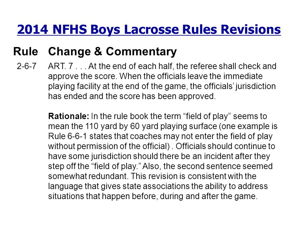 2014 NFHS Boys Lacrosse Rules Revisions RuleChange & Commentary 2-6-7 ART. 7... At the end of each half, the referee shall check and approve the score