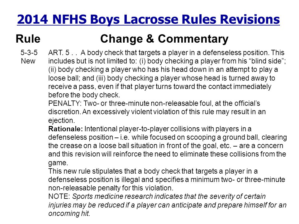 2014 NFHS Boys Lacrosse Rules Revisions RuleChange & Commentary 5-3-5 New ART. 5.. A body check that targets a player in a defenseless position. This