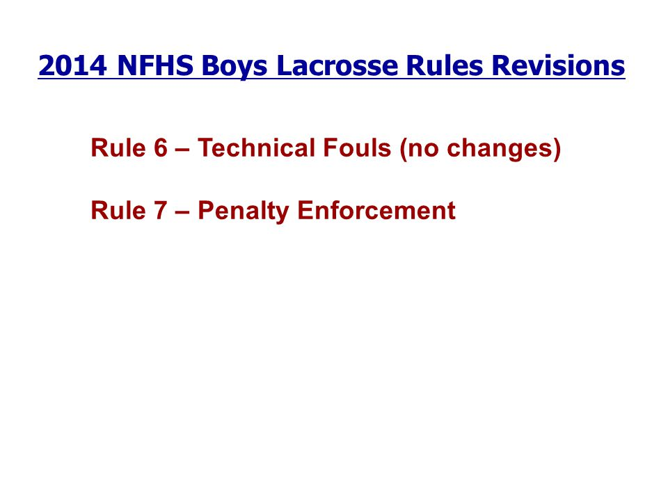 2014 NFHS Boys Lacrosse Rules Revisions Rule 6 – Technical Fouls (no changes) Rule 7 – Penalty Enforcement