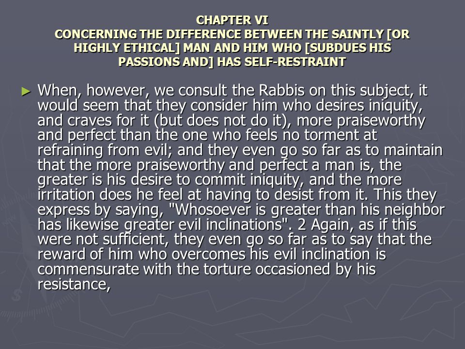 CHAPTER VI CONCERNING THE DIFFERENCE BETWEEN THE SAINTLY [OR HIGHLY ETHICAL] MAN AND HIM WHO [SUBDUES HIS PASSIONS AND] HAS SELF-RESTRAINT When, however, we consult the Rabbis on this subject, it would seem that they consider him who desires iniquity, and craves for it (but does not do it), more praiseworthy and perfect than the one who feels no torment at refraining from evil; and they even go so far as to maintain that the more praiseworthy and perfect a man is, the greater is his desire to commit iniquity, and the more irritation does he feel at having to desist from it.