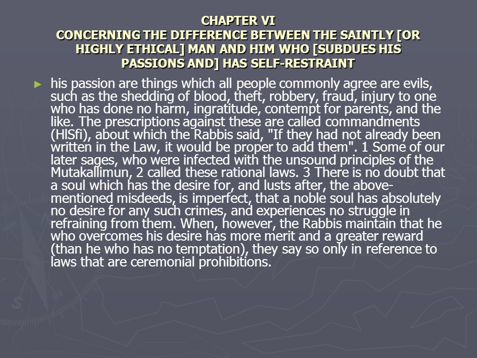 CHAPTER VI CONCERNING THE DIFFERENCE BETWEEN THE SAINTLY [OR HIGHLY ETHICAL] MAN AND HIM WHO [SUBDUES HIS PASSIONS AND] HAS SELF-RESTRAINT his passion are things which all people commonly agree are evils, such as the shedding of blood, theft, robbery, fraud, injury to one who has done no harm, ingratitude, contempt for parents, and the like.