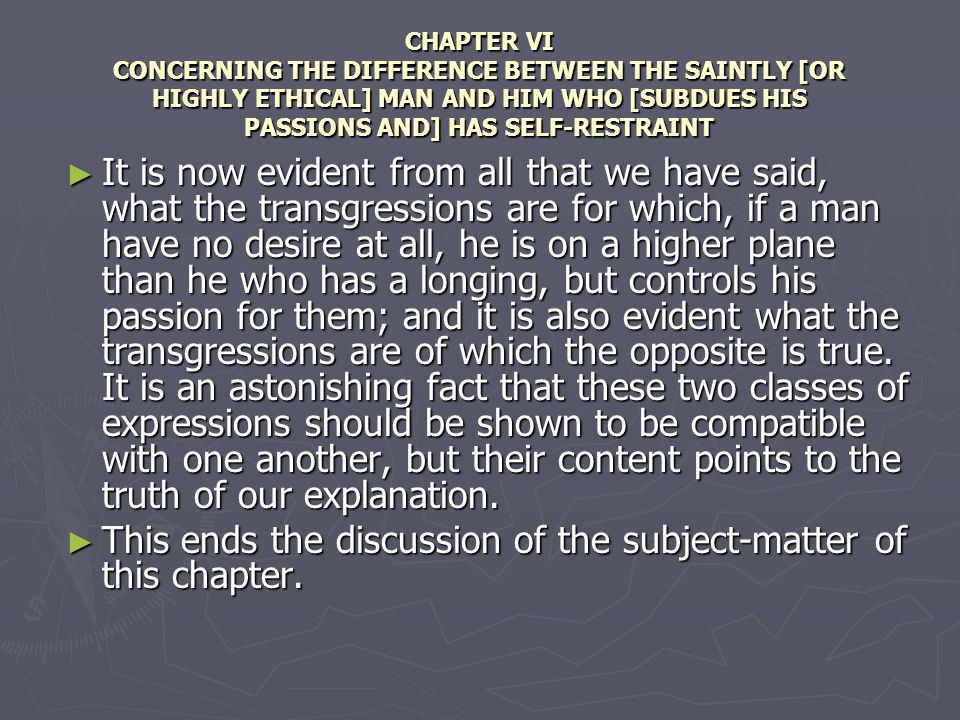 CHAPTER VI CONCERNING THE DIFFERENCE BETWEEN THE SAINTLY [OR HIGHLY ETHICAL] MAN AND HIM WHO [SUBDUES HIS PASSIONS AND] HAS SELF-RESTRAINT It is now evident from all that we have said, what the transgressions are for which, if a man have no desire at all, he is on a higher plane than he who has a longing, but controls his passion for them; and it is also evident what the transgressions are of which the opposite is true.