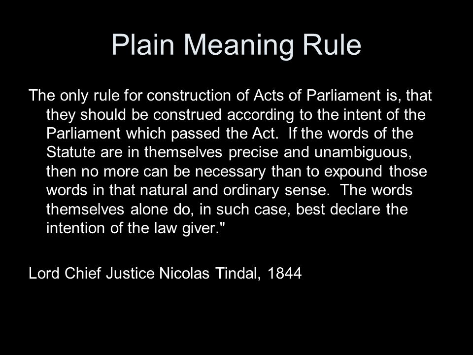 Plain Meaning Rule The only rule for construction of Acts of Parliament is, that they should be construed according to the intent of the Parliament wh