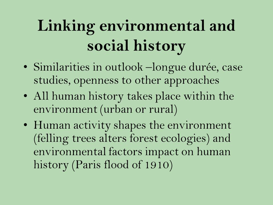 Linking environmental and social history Similarities in outlook –longue durée, case studies, openness to other approaches All human history takes place within the environment (urban or rural) Human activity shapes the environment (felling trees alters forest ecologies) and environmental factors impact on human history (Paris flood of 1910)