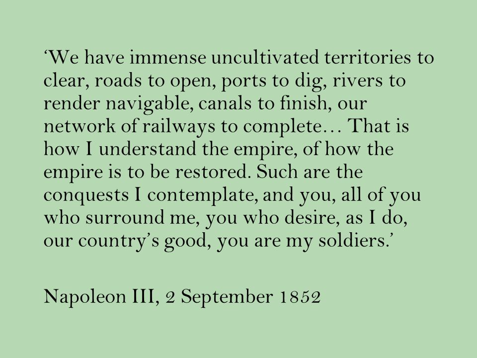 We have immense uncultivated territories to clear, roads to open, ports to dig, rivers to render navigable, canals to finish, our network of railways to complete… That is how I understand the empire, of how the empire is to be restored.