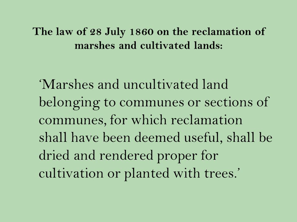 The law of 28 July 1860 on the reclamation of marshes and cultivated lands: Marshes and uncultivated land belonging to communes or sections of communes, for which reclamation shall have been deemed useful, shall be dried and rendered proper for cultivation or planted with trees.
