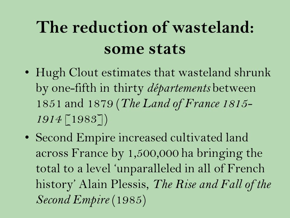 The reduction of wasteland: some stats Hugh Clout estimates that wasteland shrunk by one-fifth in thirty départements between 1851 and 1879 ( The Land of France [1983]) Second Empire increased cultivated land across France by 1,500,000 ha bringing the total to a level unparalleled in all of French history Alain Plessis, The Rise and Fall of the Second Empire (1985)