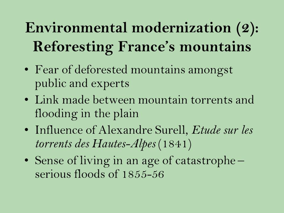 Environmental modernization (2): Reforesting Frances mountains Fear of deforested mountains amongst public and experts Link made between mountain torrents and flooding in the plain Influence of Alexandre Surell, Etude sur les torrents des Hautes-Alpes (1841) Sense of living in an age of catastrophe – serious floods of
