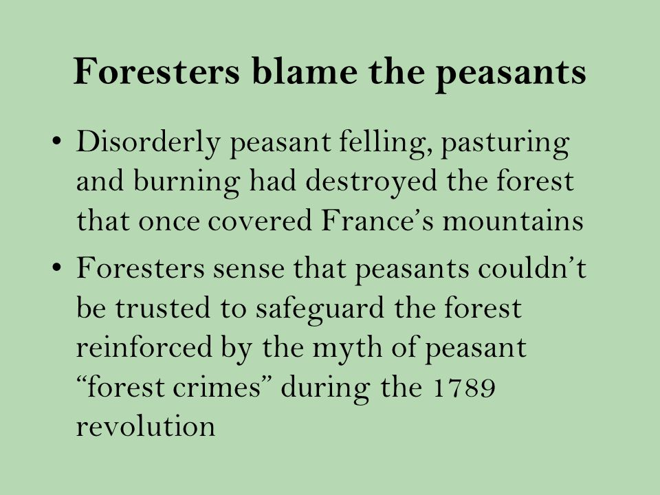 Foresters blame the peasants Disorderly peasant felling, pasturing and burning had destroyed the forest that once covered Frances mountains Foresters sense that peasants couldnt be trusted to safeguard the forest reinforced by the myth of peasant forest crimes during the 1789 revolution