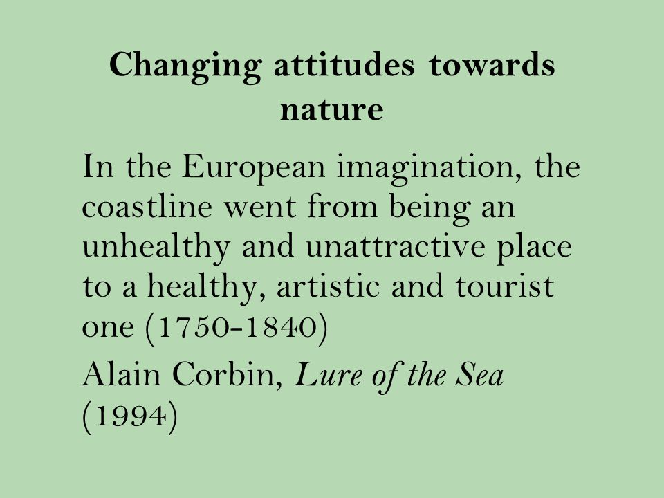 Changing attitudes towards nature In the European imagination, the coastline went from being an unhealthy and unattractive place to a healthy, artistic and tourist one ( ) Alain Corbin, Lure of the Sea (1994)