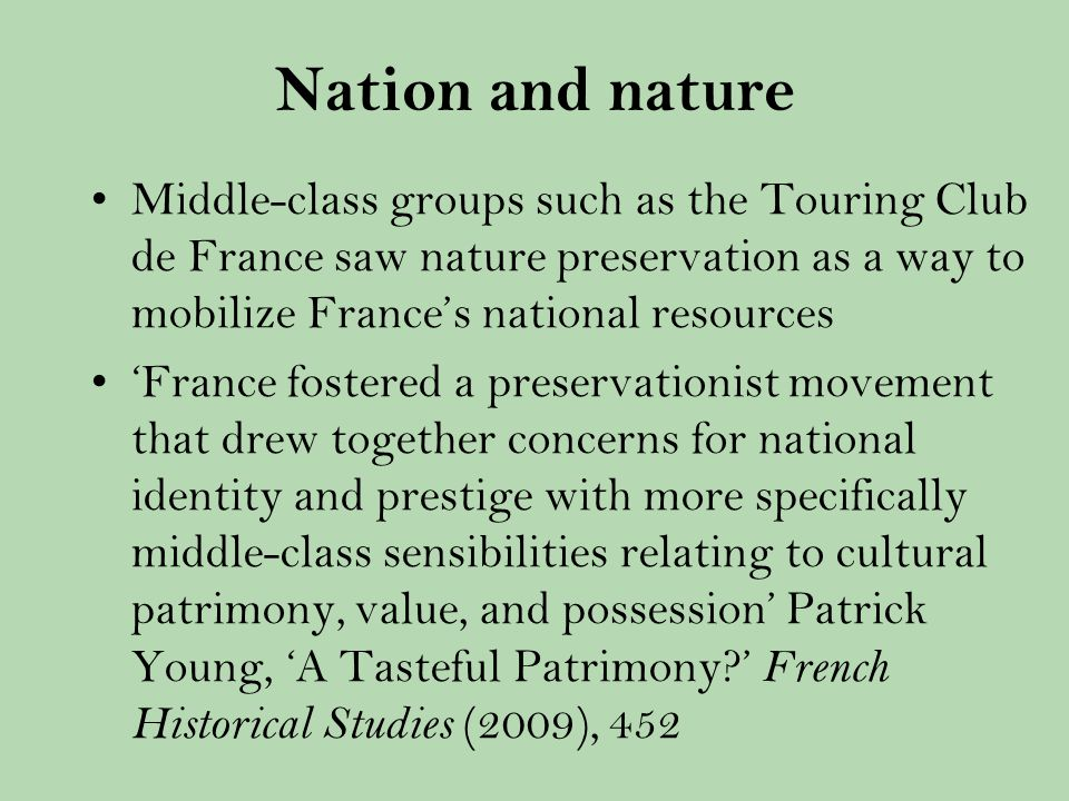 Nation and nature Middle-class groups such as the Touring Club de France saw nature preservation as a way to mobilize Frances national resources France fostered a preservationist movement that drew together concerns for national identity and prestige with more specifically middle-class sensibilities relating to cultural patrimony, value, and possession Patrick Young, A Tasteful Patrimony.