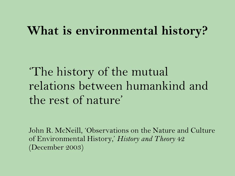Environmental history: A very brief history Emerged in the late 1960s/early 1970s in the US (same time as the environmental movement) Pioneered by Alfred Crosby, Donald Worster, William Cronon (amongst others) Subjects include: history of national parks, pollution, environmentalism, urban ecologies, war, health and human-animal relations