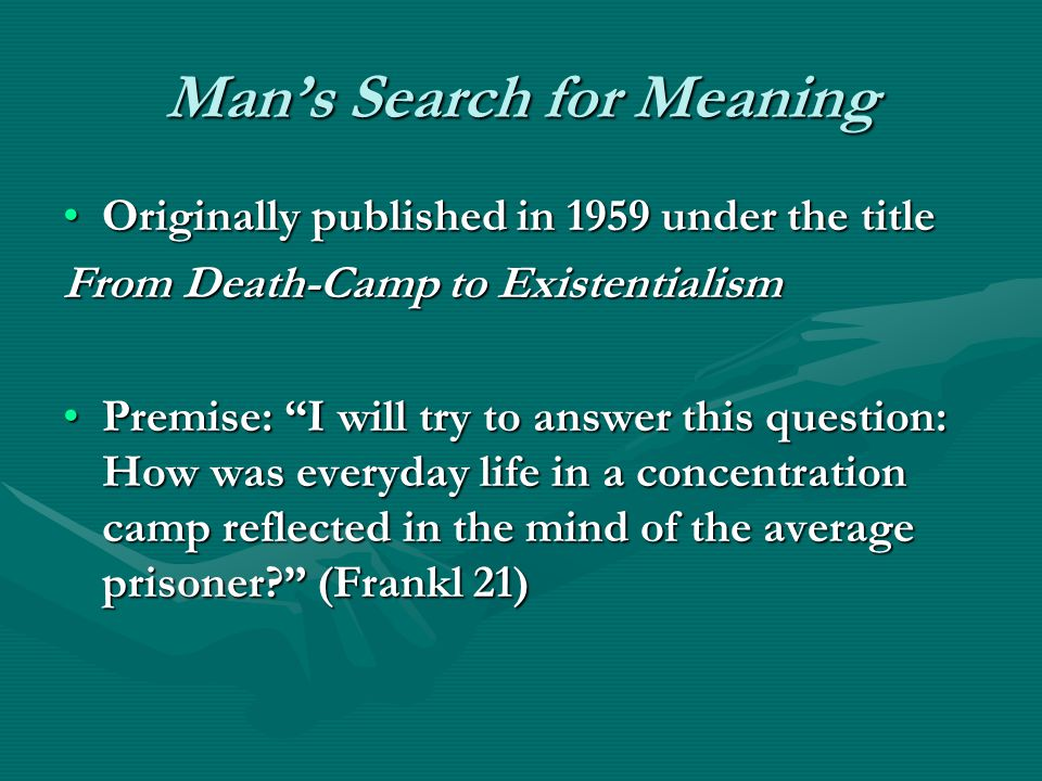 Mans Search for Meaning Originally published in 1959 under the titleOriginally published in 1959 under the title From Death-Camp to Existentialism Premise: I will try to answer this question: How was everyday life in a concentration camp reflected in the mind of the average prisoner.