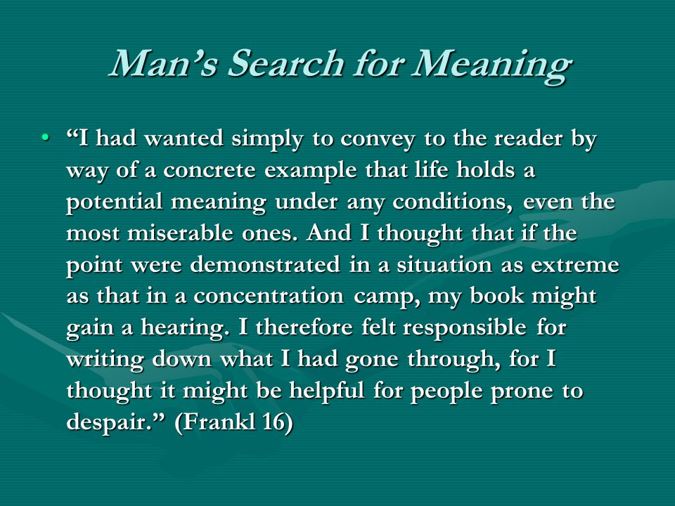 Mans Search for Meaning I had wanted simply to convey to the reader by way of a concrete example that life holds a potential meaning under any conditions, even the most miserable ones.