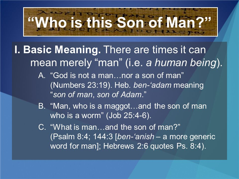 Who is this Son of Man? I. Basic Meaning. There are times it can mean merely man (i.e. a human being). A.God is not a man…nor a son of man (Numbers 23