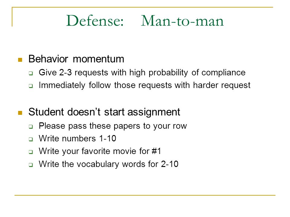 Defense: Man-to-man Behavior momentum Give 2-3 requests with high probability of compliance Immediately follow those requests with harder request Student doesnt start assignment Please pass these papers to your row Write numbers 1-10 Write your favorite movie for #1 Write the vocabulary words for 2-10