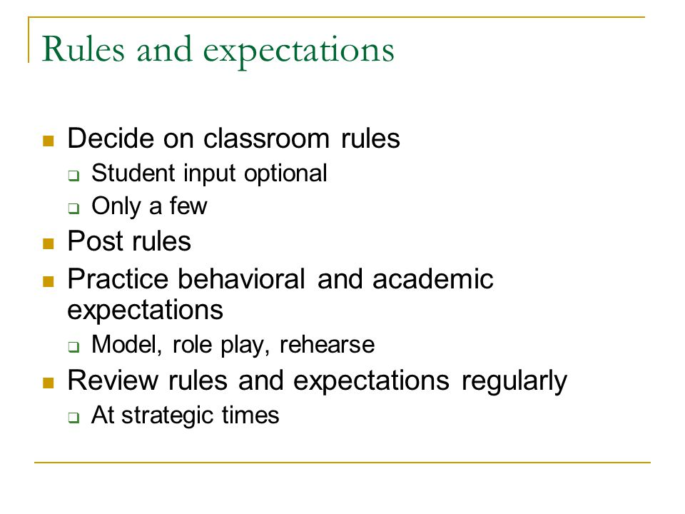 Rules and expectations Decide on classroom rules Student input optional Only a few Post rules Practice behavioral and academic expectations Model, role play, rehearse Review rules and expectations regularly At strategic times