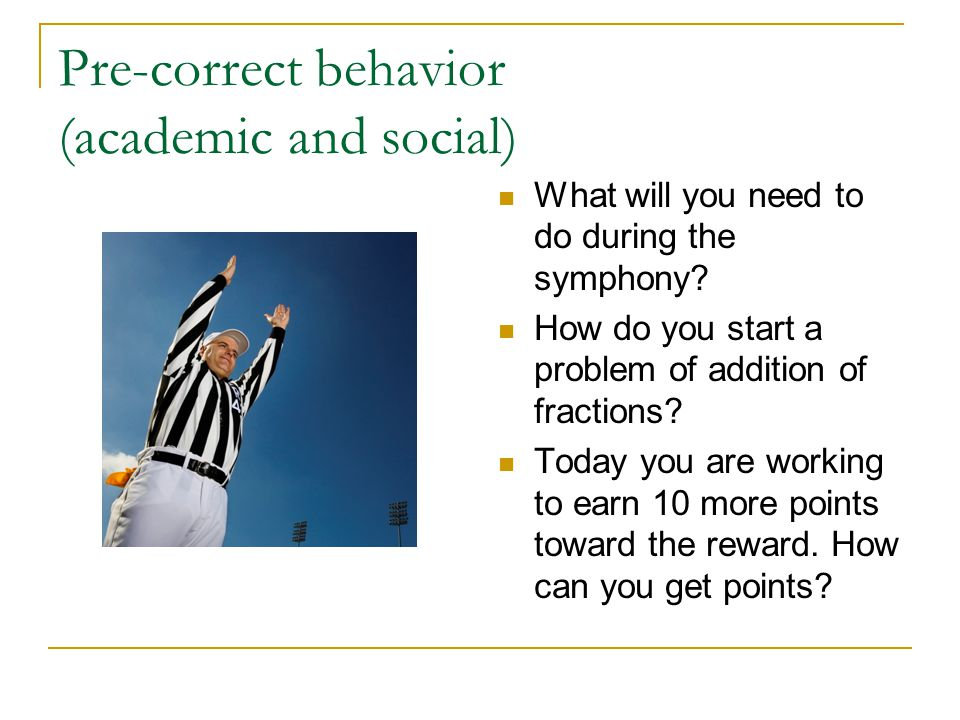 Pre-correct behavior (academic and social) What will you need to do during the symphony.