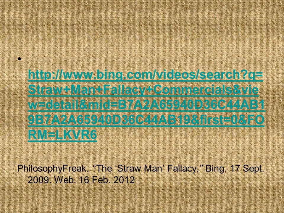 http://www.bing.com/videos/search?q= Straw+Man+Fallacy+Commercials&vie w=detail&mid=B7A2A65940D36C44AB1 9B7A2A65940D36C44AB19&first=0&FO RM=LKVR6 http://www.bing.com/videos/search?q= Straw+Man+Fallacy+Commercials&vie w=detail&mid=B7A2A65940D36C44AB1 9B7A2A65940D36C44AB19&first=0&FO RM=LKVR6 PhilosophyFreak.