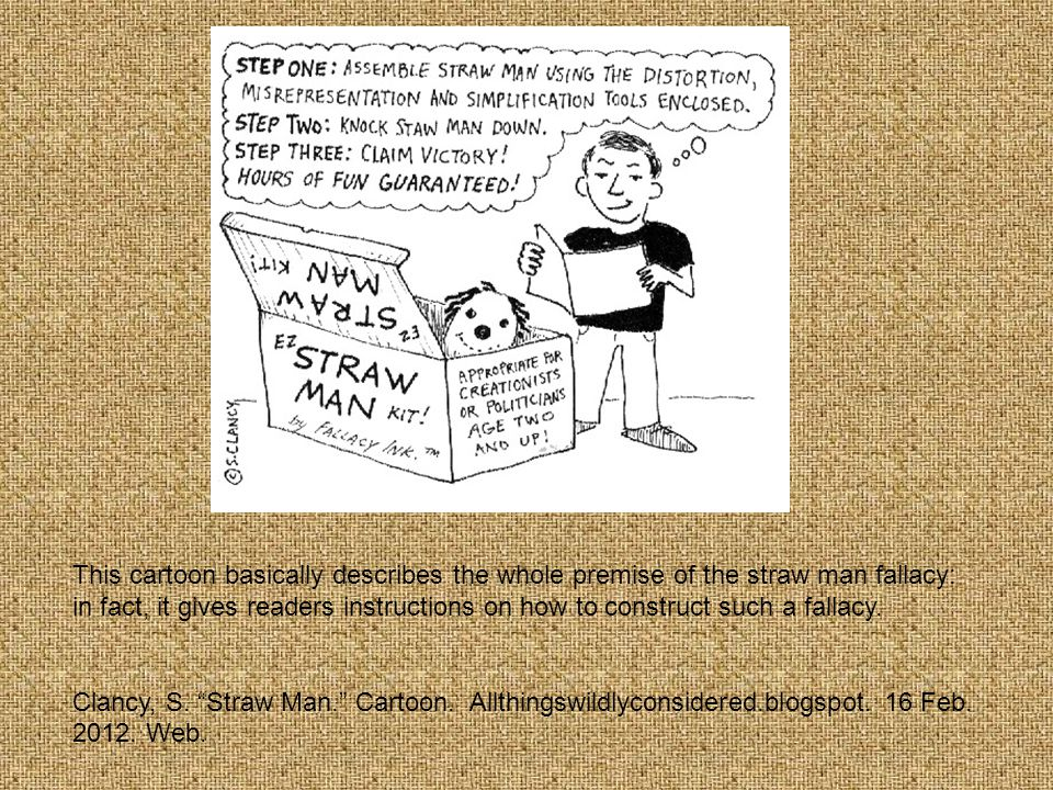 This cartoon basically describes the whole premise of the straw man fallacy: in fact, it gives readers instructions on how to construct such a fallacy.