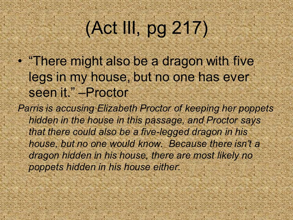 (Act III, pg 217) There might also be a dragon with five legs in my house, but no one has ever seen it.