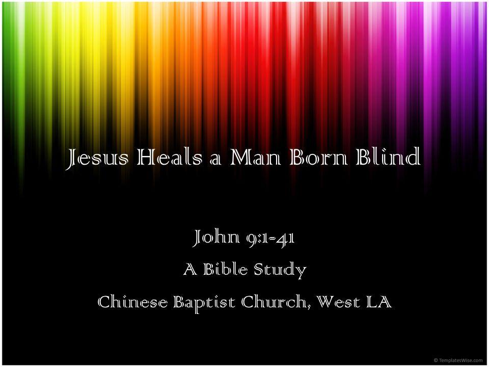 Jesus Heals a Man Born Blind John 9:1-41 A Bible Study Chinese Baptist Church, West LA
