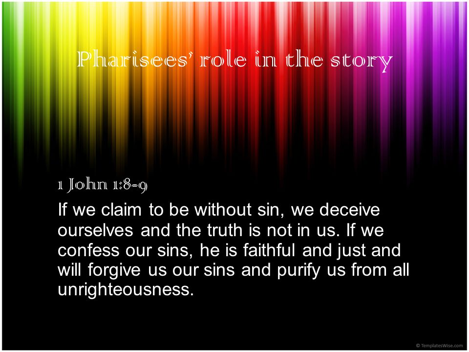 Pharisees role in the story 1 John 1:8-9 If we claim to be without sin, we deceive ourselves and the truth is not in us.