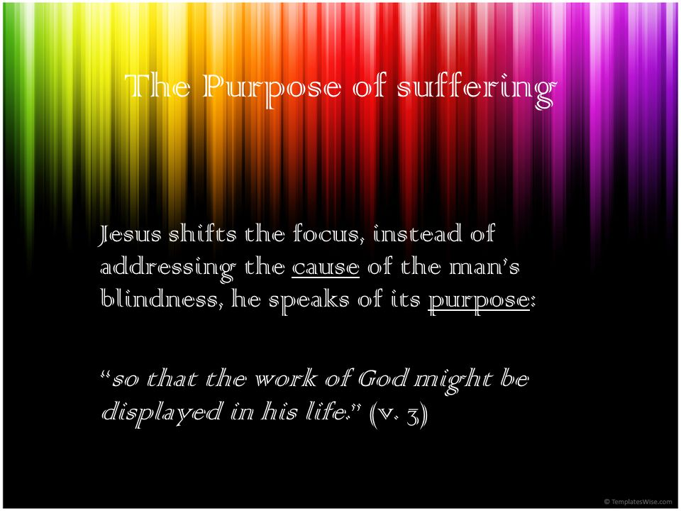 The Purpose of suffering Jesus shifts the focus, instead of addressing the cause of the mans blindness, he speaks of its purpose: so that the work of God might be displayed in his life.