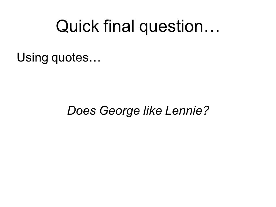 Quick final question… Using quotes… Does George like Lennie?
