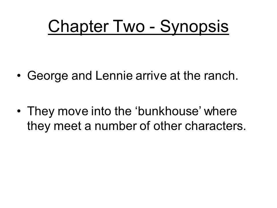 Chapter Two - Synopsis George and Lennie arrive at the ranch. They move into the bunkhouse where they meet a number of other characters.