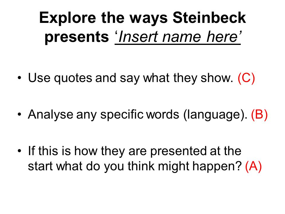Explore the ways Steinbeck presents Insert name here Use quotes and say what they show. (C) Analyse any specific words (language). (B) If this is how
