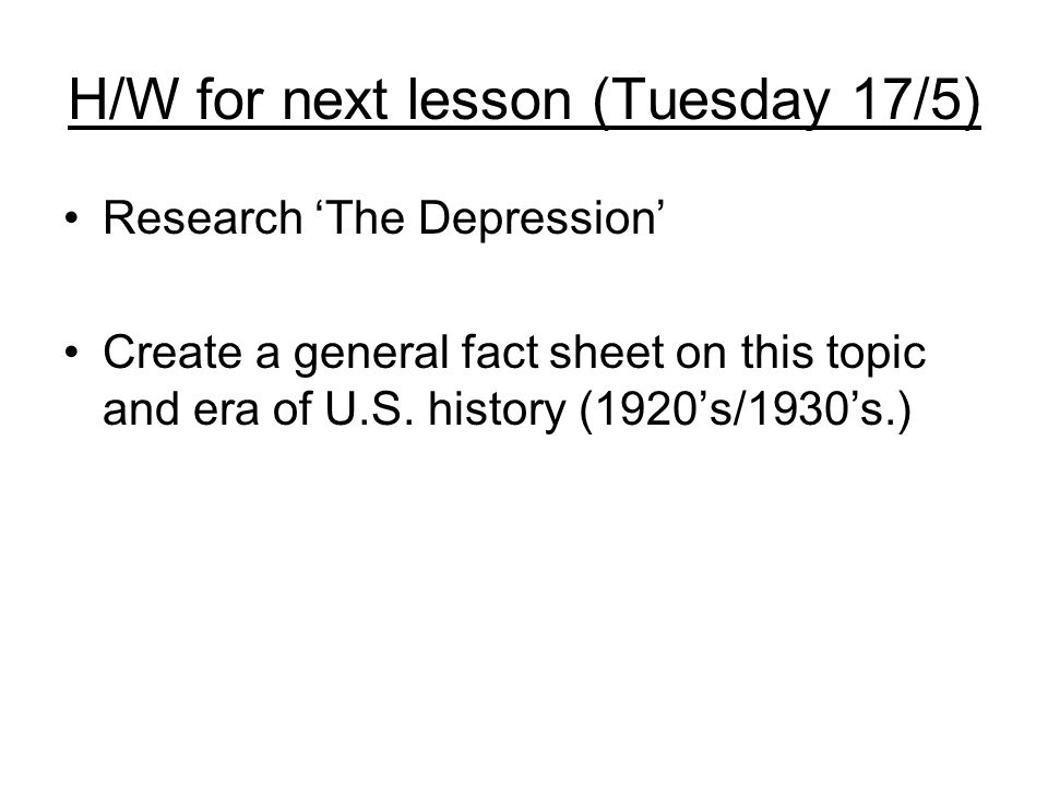 H/W for next lesson (Tuesday 17/5) Research The Depression Create a general fact sheet on this topic and era of U.S. history (1920s/1930s.)