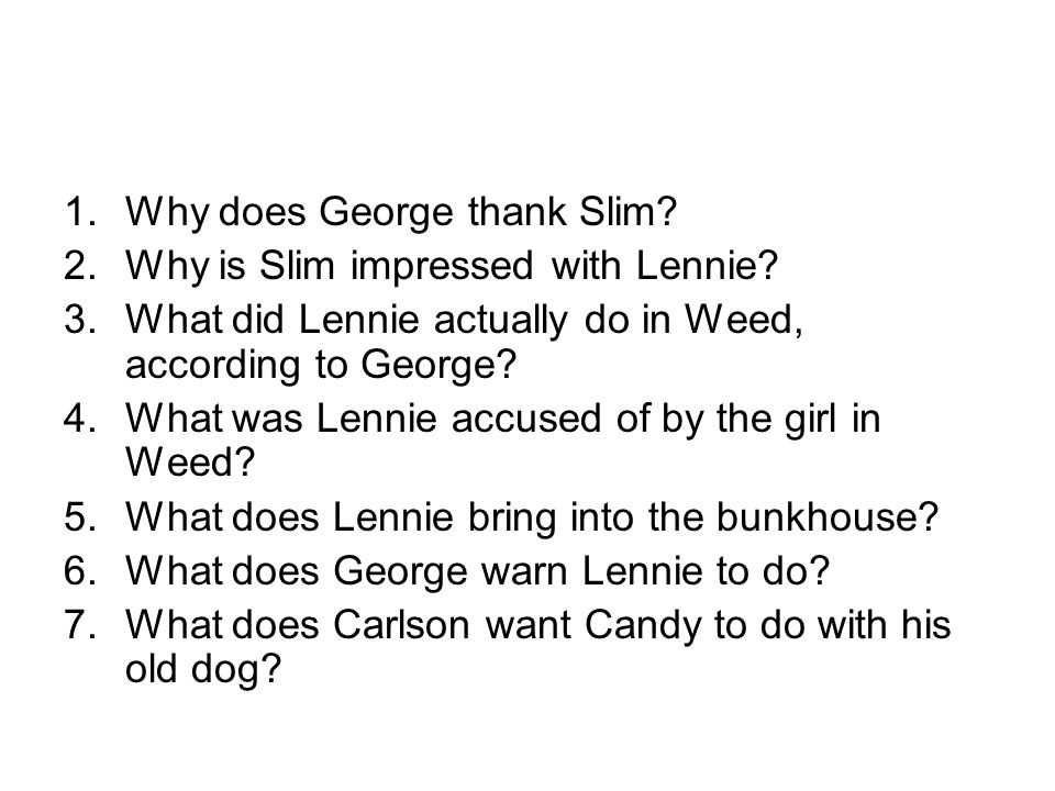 1.Why does George thank Slim? 2.Why is Slim impressed with Lennie? 3.What did Lennie actually do in Weed, according to George? 4.What was Lennie accus