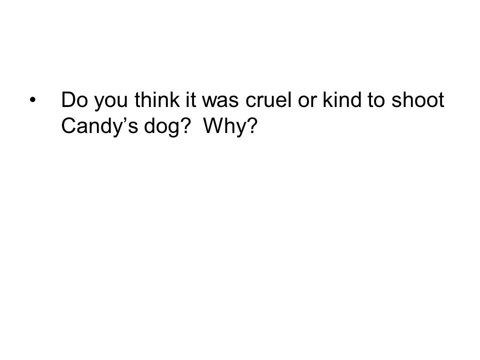 Do you think it was cruel or kind to shoot Candys dog? Why?