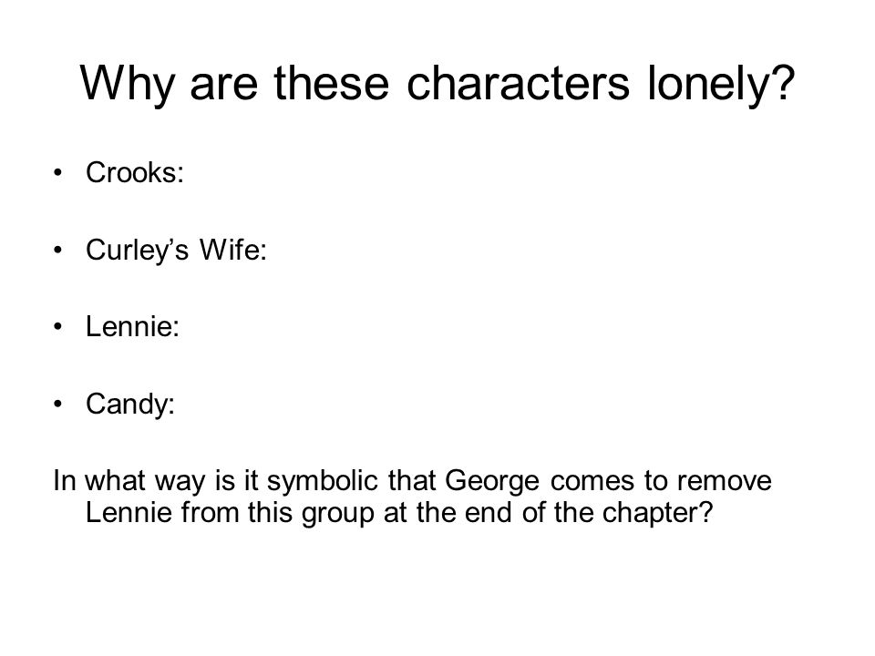 Why are these characters lonely? Crooks: Curleys Wife: Lennie: Candy: In what way is it symbolic that George comes to remove Lennie from this group at