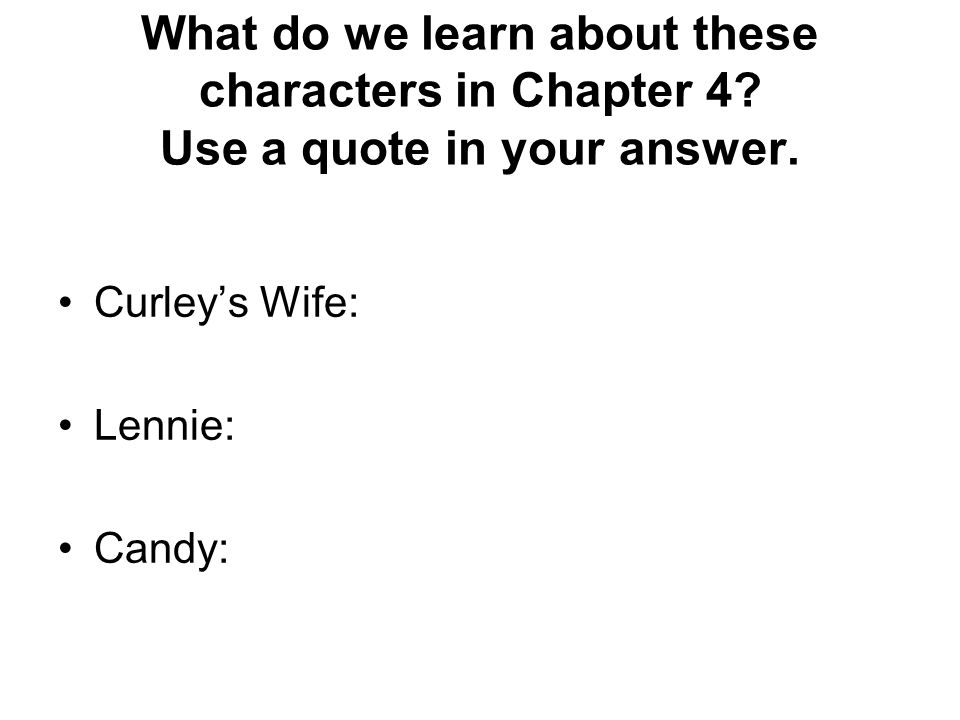 What do we learn about these characters in Chapter 4? Use a quote in your answer. Curleys Wife: Lennie: Candy:
