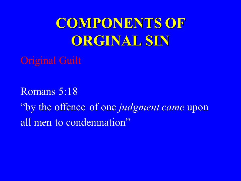 COMPONENTS OF ORGINAL SIN Original Guilt Romans 5:18 by the offence of one judgment came upon all men to condemnation