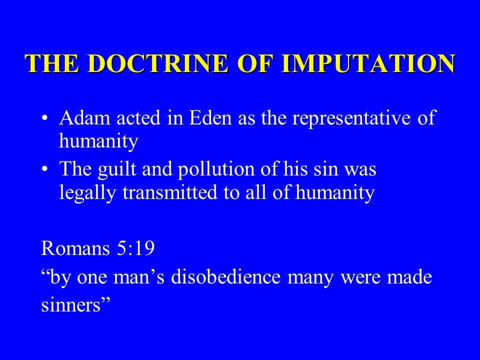 THE DOCTRINE OF IMPUTATION Adam acted in Eden as the representative of humanity The guilt and pollution of his sin was legally transmitted to all of humanity Romans 5:19 by one mans disobedience many were made sinners
