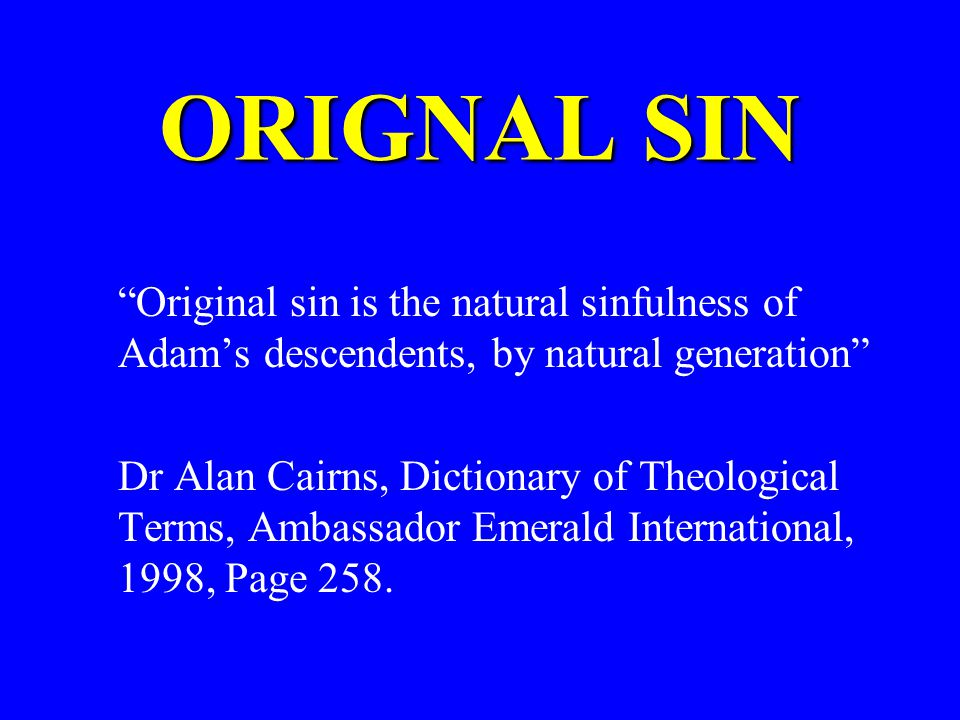 ORIGNAL SIN Original sin is the natural sinfulness of Adams descendents, by natural generation Dr Alan Cairns, Dictionary of Theological Terms, Ambassador Emerald International, 1998, Page 258.