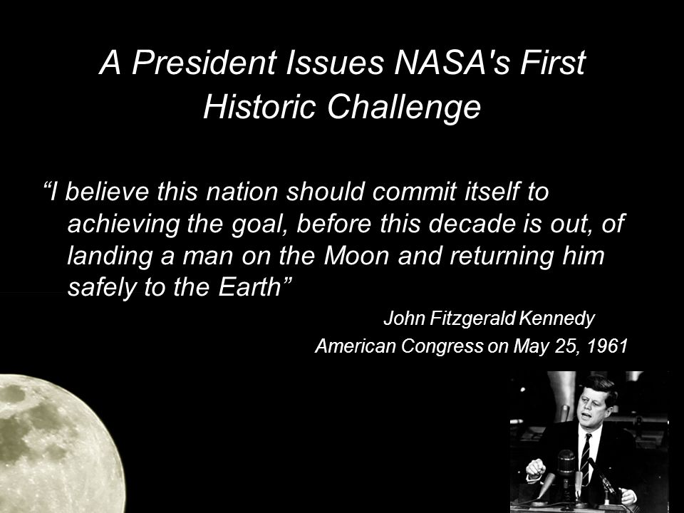 A President Issues NASA s First Historic Challenge I believe this nation should commit itself to achieving the goal, before this decade is out, of landing a man on the Moon and returning him safely to the Earth John Fitzgerald Kennedy American Congress on May 25, 1961